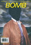 BOMB Magazine has been publishing conversations between artists of all disciplines since 1981. BOMB's founders—New York City based artists and writers—created BOMB because they saw a disparity between the way artists talked about their work among themselves and the way critics described it.  Today, BOMB is a multi-media publishing house that creates, disseminates, and preserves artist-generated content from interviews to artists' essays to new literature. BOMB includes a quarterly print magazine, a daily online publication, and a digital archive of its previously published content from 1981 onward.  BOMB Magazine is a print quarterly publishing in-depth interviews between artists alongside artists' essays, literature, and portfolios.