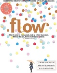 Flow. A magazine that takes its time  Celebrating creativity, imperfection, and life's little pleasures.  Flow is a magazine for women who live busy yet happy lives, and who want to make different kinds of choices. They enjoy making things by hand, practical philosophy, positive psychology, and living in the moment.  Flow has four themes:  - Feel Connected: Make contact with the people and the world around you.  - Live Mindfully: Experience the conscious life.  - Spoil Yourself: Take a little time for the things that make you feel  good.  - Simplify Your Life: It need not be so complicated.